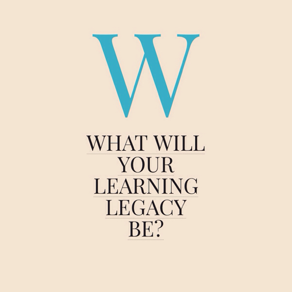 What Will Your Learning Legacy Be?