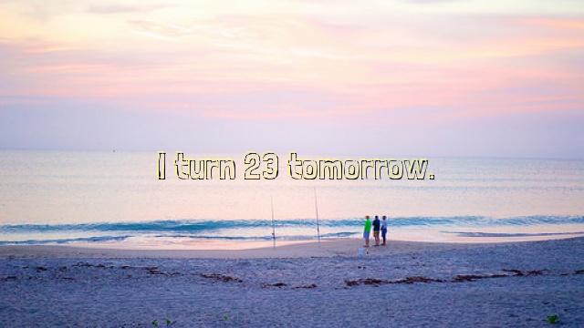 I turn 23 tomorrow.
